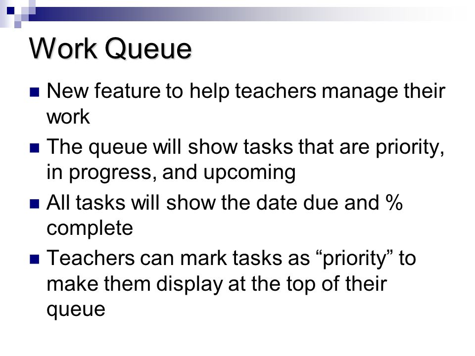 Work Queue New feature to help teachers manage their work The queue will show tasks that are priority, in progress, and upcoming All tasks will show t