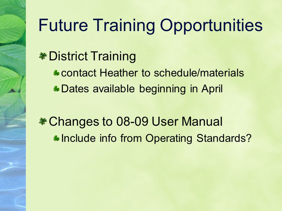 Future Training Opportunities District Training contact Heather to schedule/materials Dates available beginning in April Changes to 08-09 User Manual