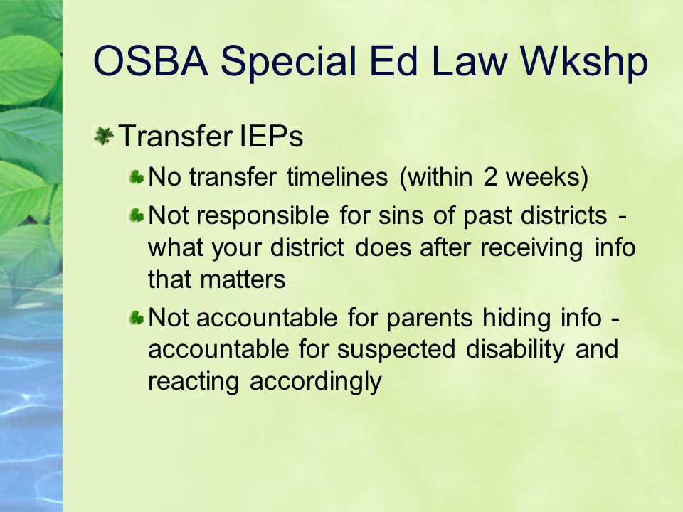 OSBA Special Ed Law Wkshp Transfer IEPs No transfer timelines (within 2 weeks) Not responsible for sins of past districts - what your district does after receiving info that matters Not accountable for parents hiding info - accountable for suspected disability and reacting accordingly