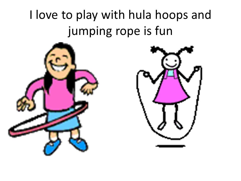 I love to play with hula hoops and jumping rope is fun