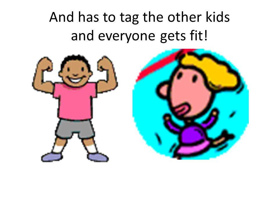 And has to tag the other kids and everyone gets fit!