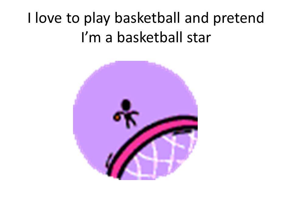 I love to play basketball and pretend I'm a basketball star