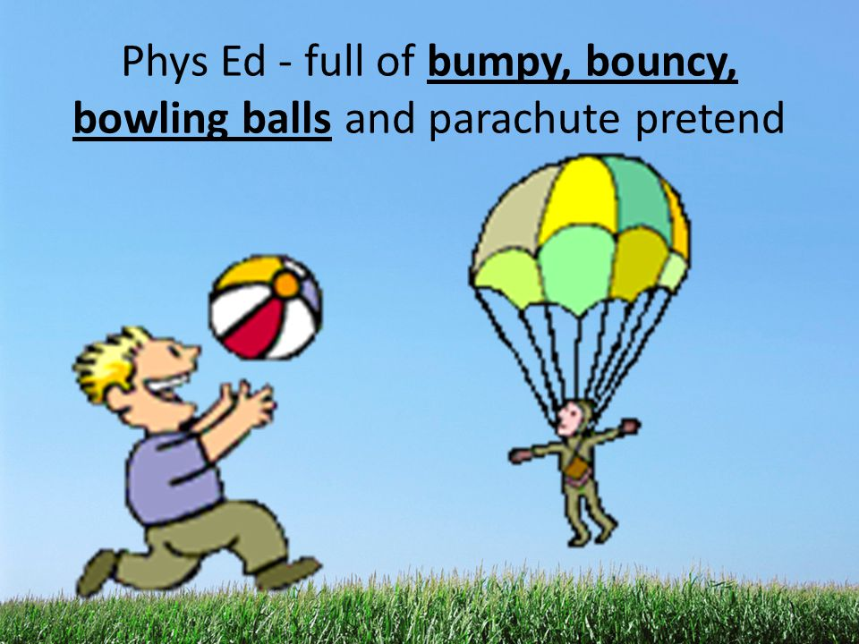 Phys Ed - full of bumpy, bouncy, bowling balls and parachute pretend