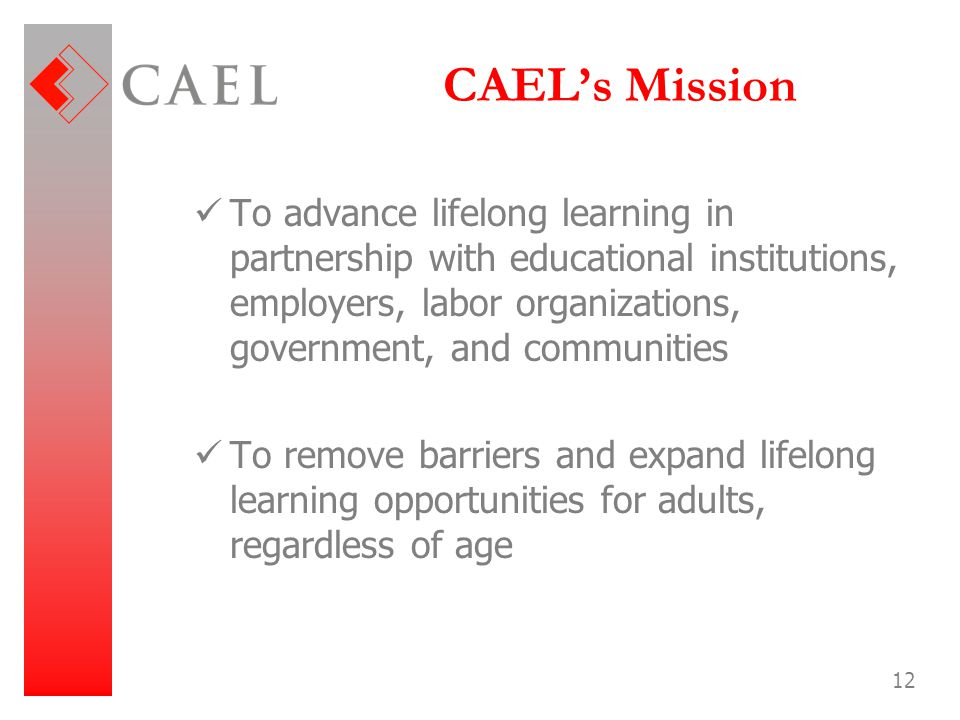 12 CAEL's Mission To advance lifelong learning in partnership with educational institutions, employers, labor organizations, government, and communiti