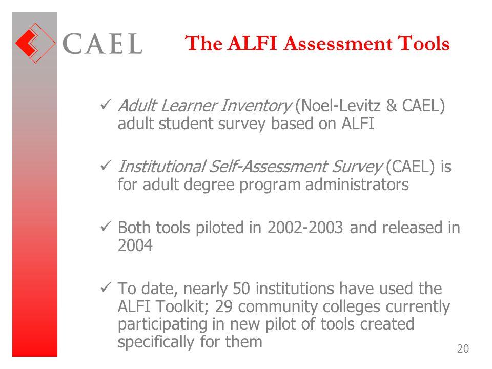 20 The ALFI Assessment Tools Adult Learner Inventory (Noel-Levitz & CAEL) adult student survey based on ALFI Institutional Self-Assessment Survey (CAE