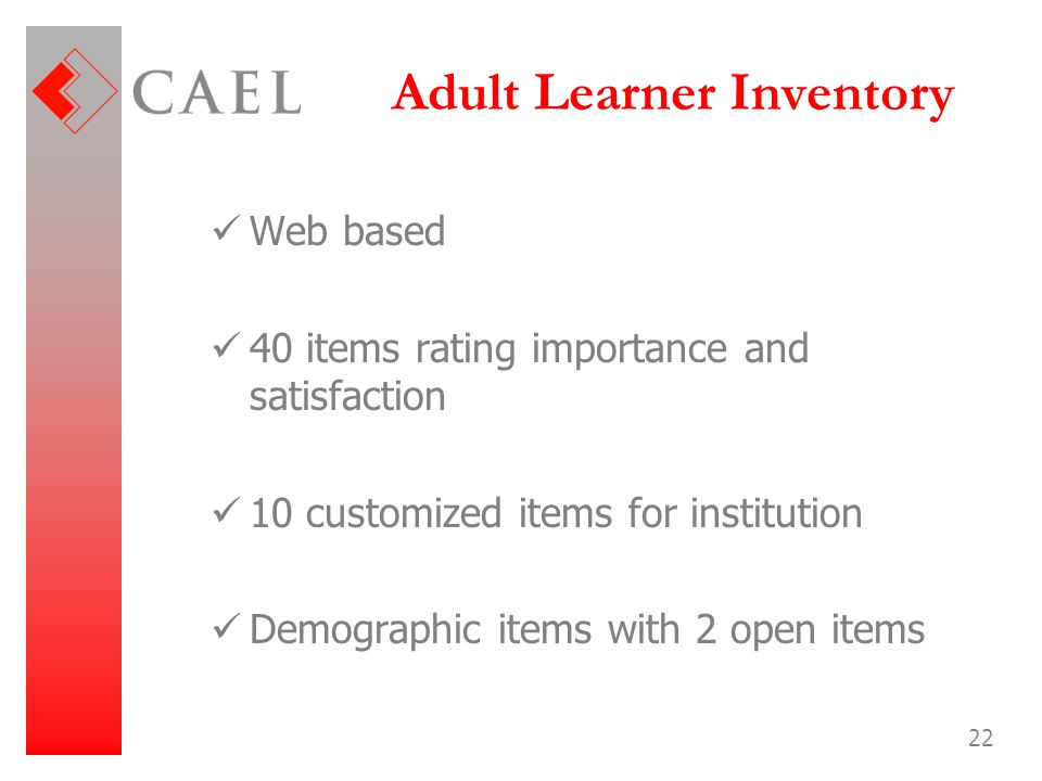 22 Adult Learner Inventory Web based 40 items rating importance and satisfaction 10 customized items for institution Demographic items with 2 open ite