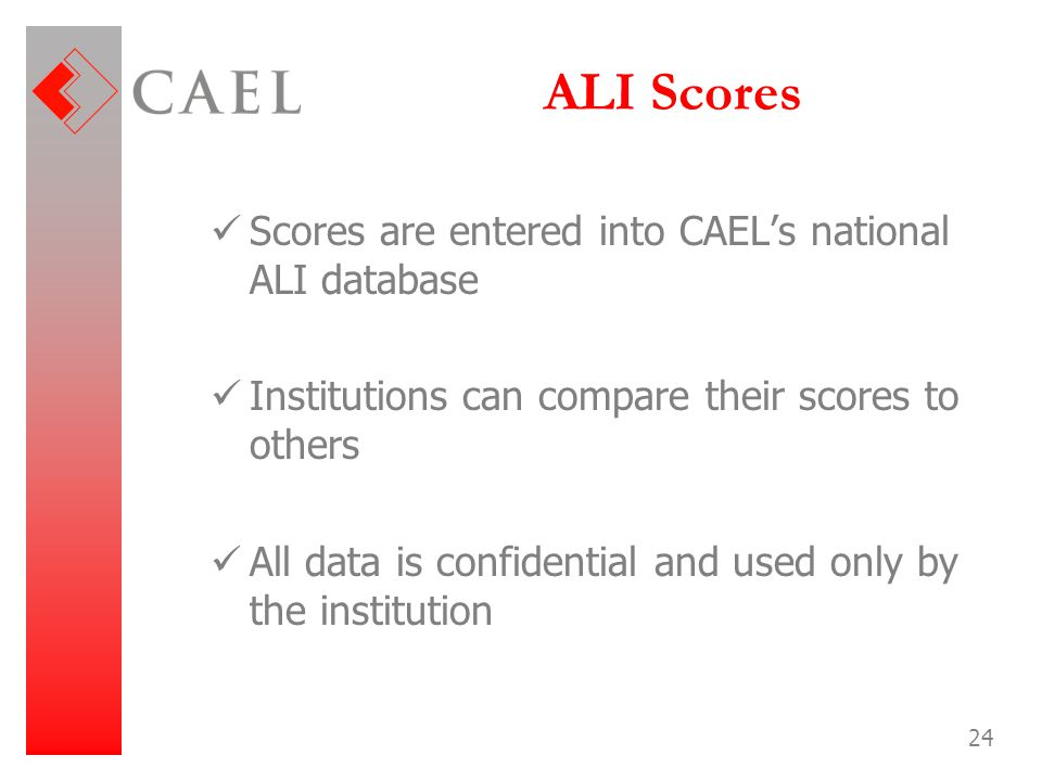 24 ALI Scores Scores are entered into CAEL's national ALI database Institutions can compare their scores to others All data is confidential and used o