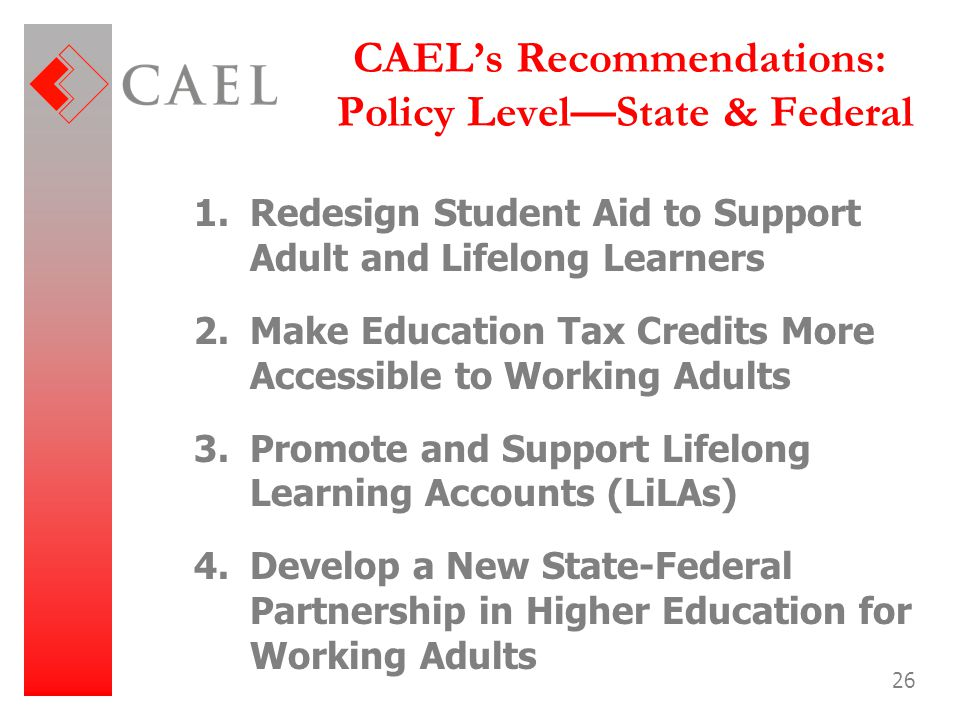 26 CAEL's Recommendations: Policy Level—State & Federal 1.Redesign Student Aid to Support Adult and Lifelong Learners 2.Make Education Tax Credits Mor
