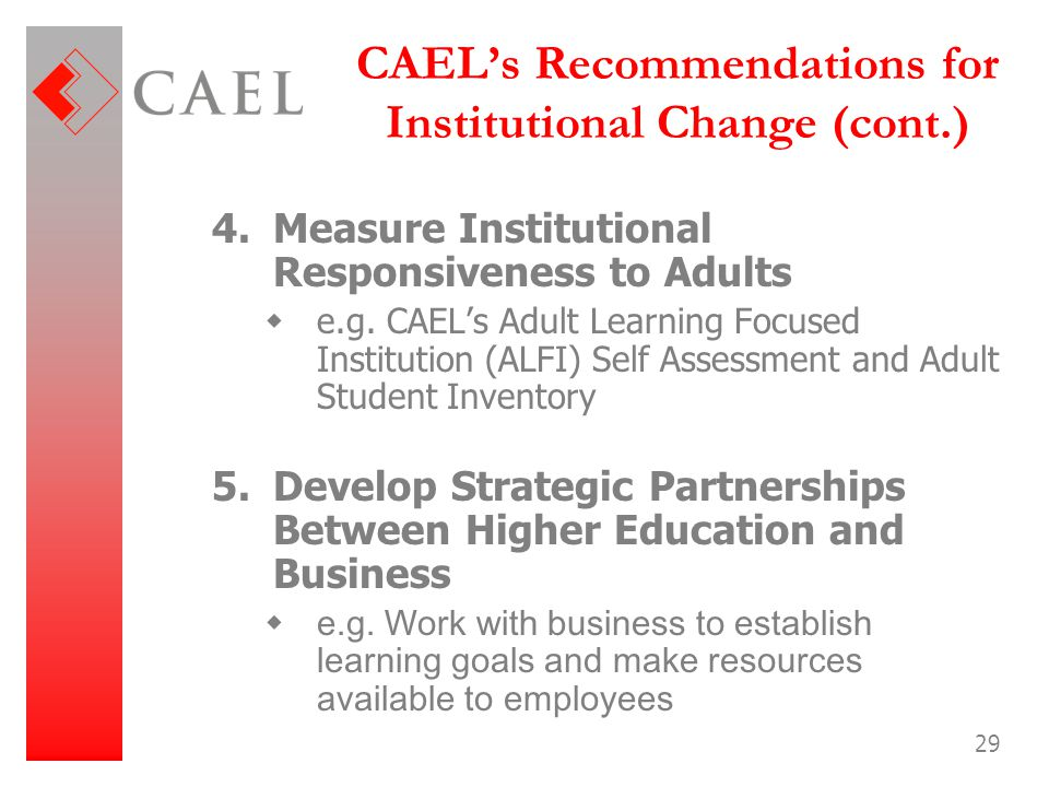 29 CAEL's Recommendations for Institutional Change (cont.) 4.Measure Institutional Responsiveness to Adults  e.g. CAEL's Adult Learning Focused Insti