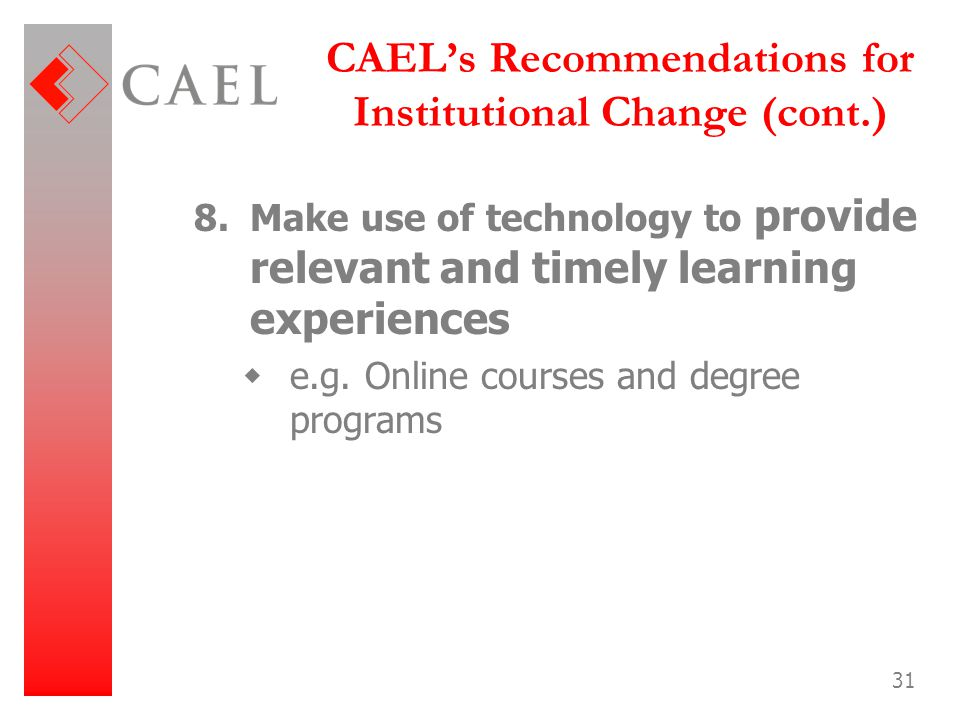31 CAEL's Recommendations for Institutional Change (cont.) 8.Make use of technology to provide relevant and timely learning experiences  e.g. Online