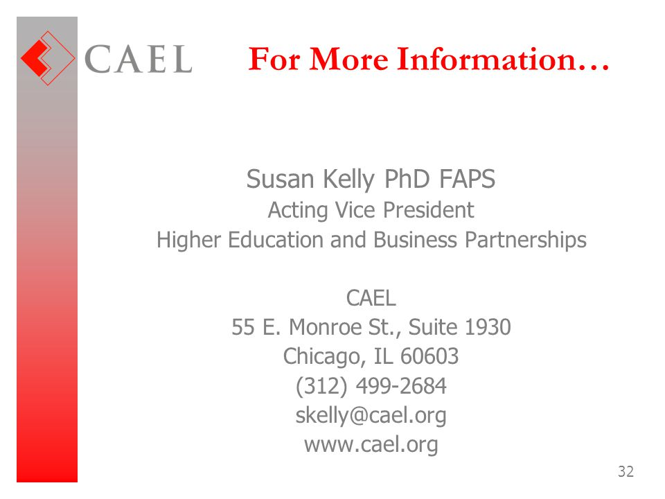 32 For More Information… Susan Kelly PhD FAPS Acting Vice President Higher Education and Business Partnerships CAEL 55 E. Monroe St., Suite 1930 Chica