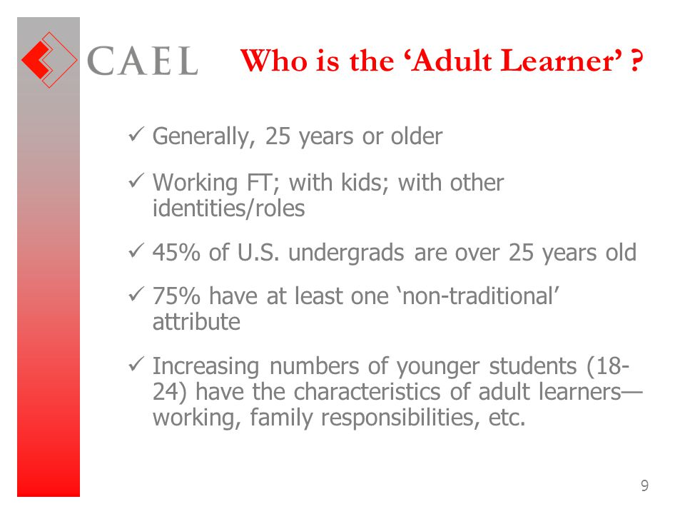 9 Who is the 'Adult Learner' ? Generally, 25 years or older Working FT; with kids; with other identities/roles 45% of U.S. undergrads are over 25 year