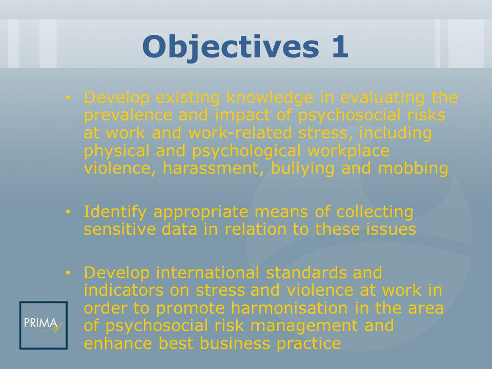 Objectives 1 Develop existing knowledge in evaluating the prevalence and impact of psychosocial risks at work and work-related stress, including physical and psychological workplace violence, harassment, bullying and mobbing Identify appropriate means of collecting sensitive data in relation to these issues Develop international standards and indicators on stress and violence at work in order to promote harmonisation in the area of psychosocial risk management and enhance best business practice