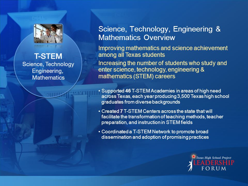 Science, Technology, Engineering & Mathematics Overview Supported 46 T-STEM Academies in areas of high need across Texas, each year producing 3,500 Te