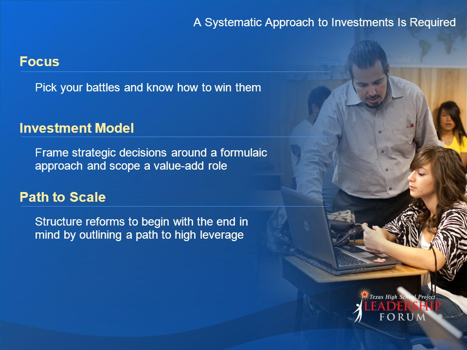 A Systematic Approach to Investments Is Required Focus Pick your battles and know how to win them Investment Model Frame strategic decisions around a formulaic approach and scope a value-add role Path to Scale Structure reforms to begin with the end in mind by outlining a path to high leverage