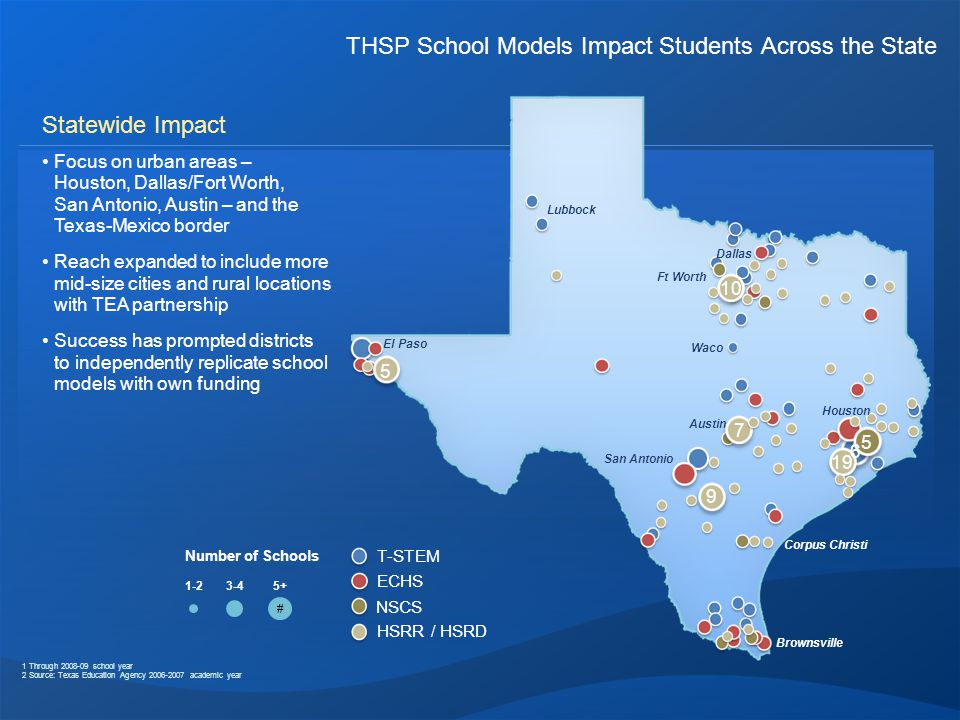 THSP School Models Impact Students Across the State Statewide Impact Focus on urban areas – Houston, Dallas/Fort Worth, San Antonio, Austin – and the Texas-Mexico border Reach expanded to include more mid-size cities and rural locations with TEA partnership Success has prompted districts to independently replicate school models with own funding 1 Through 2008-09 school year 2 Source: Texas Education Agency 2006-2007 academic year T-STEM ECHS NSCS HSRR / HSRD Waco El Paso Lubbock Ft Worth Dallas Houston Austin San Antonio Brownsville Corpus Christi 1-23-4 # 5+ Number of Schools 7 9 19 10 5 5 6