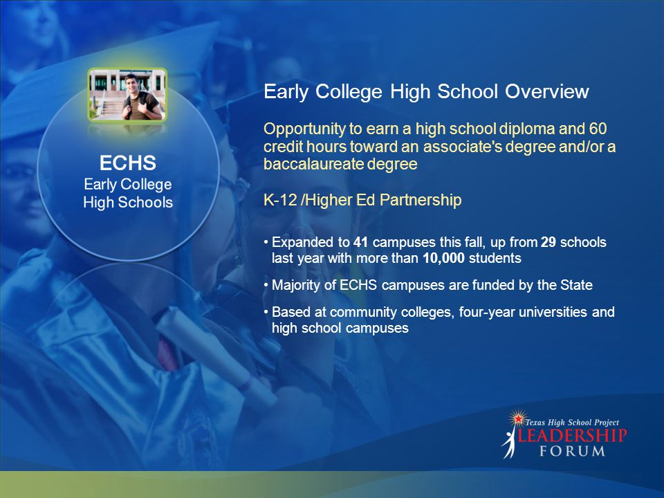 Early College High School Overview Expanded to 41 campuses this fall, up from 29 schools last year with more than 10,000 students Majority of ECHS cam