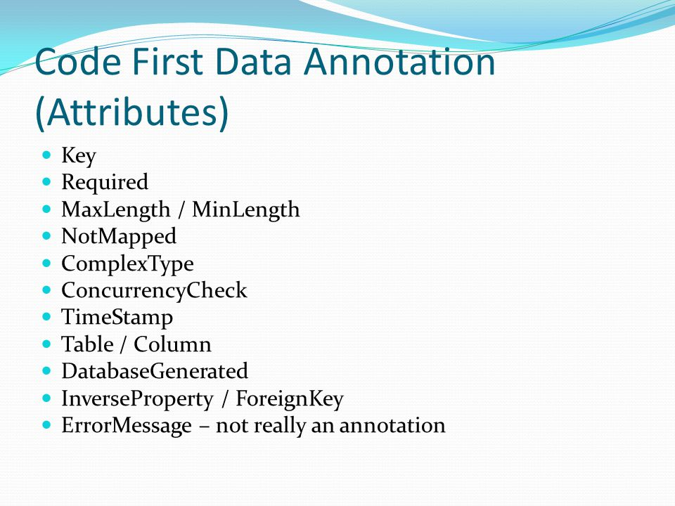 Code First Data Annotation (Attributes) Key Required MaxLength / MinLength NotMapped ComplexType ConcurrencyCheck TimeStamp Table / Column DatabaseGenerated InverseProperty / ForeignKey ErrorMessage – not really an annotation