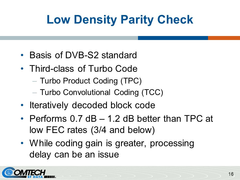 Low Density Parity Check Basis of DVB-S2 standard Third-class of Turbo Code –Turbo Product Coding (TPC) –Turbo Convolutional Coding (TCC) Iteratively decoded block code Performs 0.7 dB – 1.2 dB better than TPC at low FEC rates (3/4 and below) While coding gain is greater, processing delay can be an issue 16