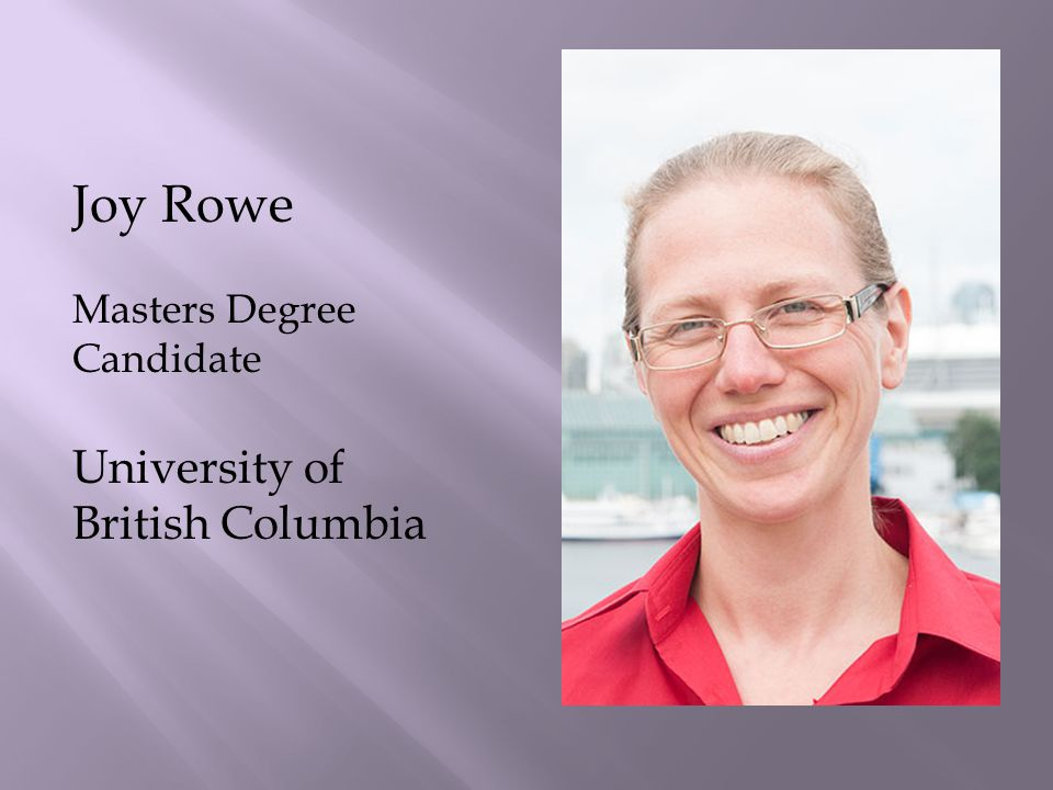 Joy Rowe Masters Degree Candidate University of British Columbia