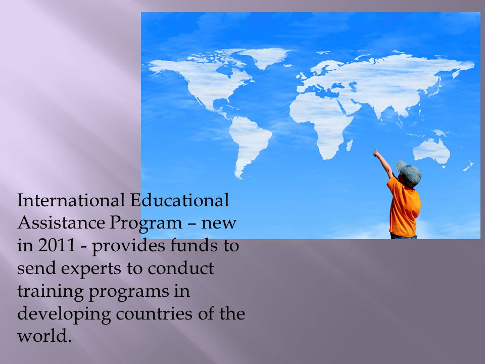 International Educational Assistance Program – new in 2011 - provides funds to send experts to conduct training programs in developing countries of the world.