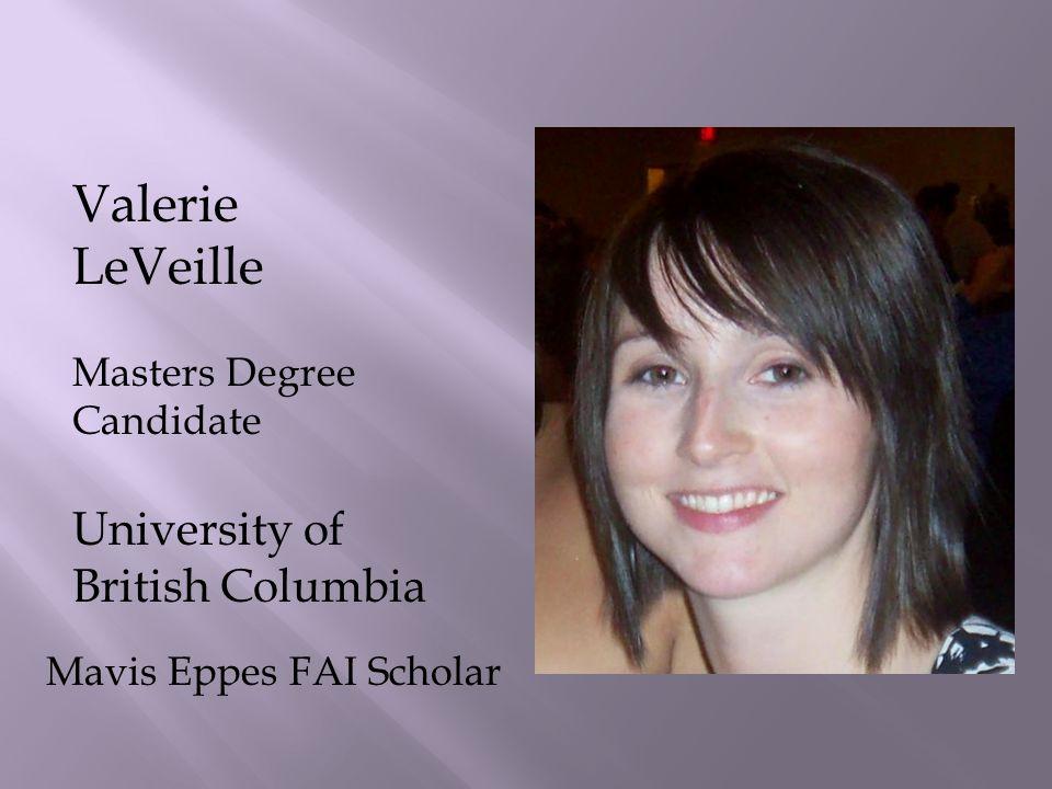 Valerie LeVeille Masters Degree Candidate University of British Columbia Mavis Eppes FAI Scholar