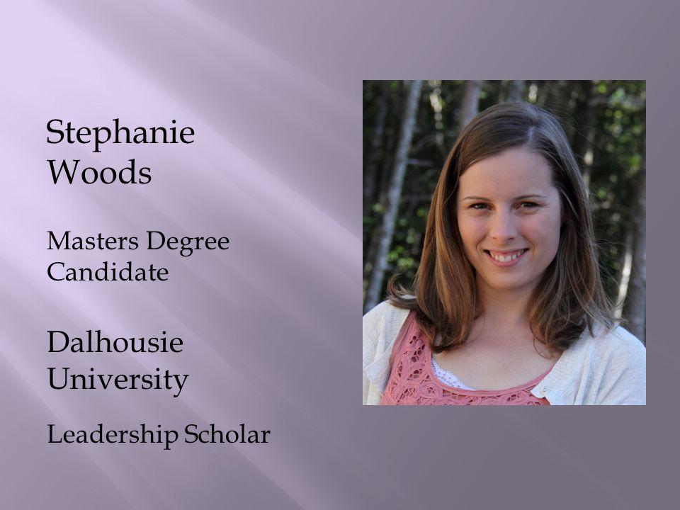 Stephanie Woods Masters Degree Candidate Dalhousie University Leadership Scholar