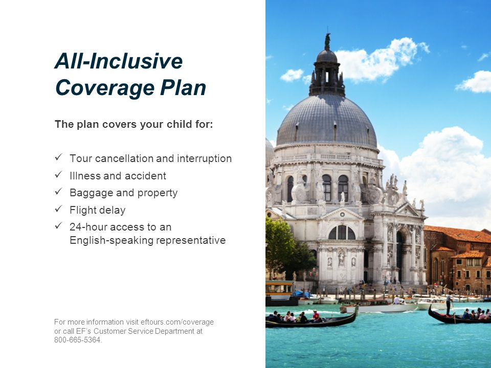 All-Inclusive Coverage Plan The plan covers your child for: Tour cancellation and interruption Illness and accident Baggage and property Flight delay 24-hour access to an English-speaking representative For more information visit eftours.com/coverage or call EF's Customer Service Department at