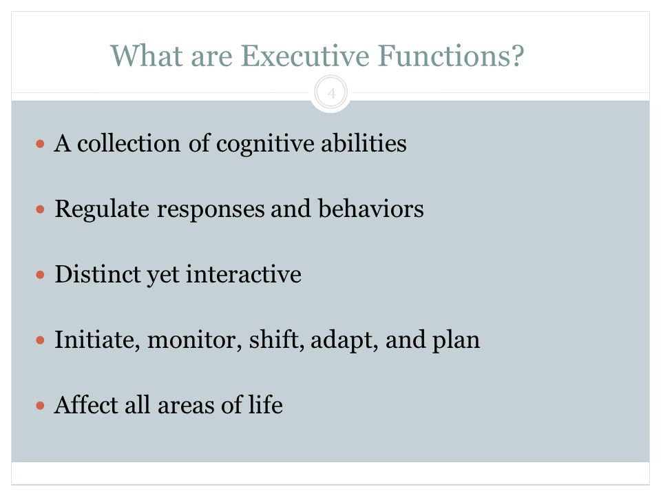 What are Executive Functions? Block & Lendman, Grade 13 4 A collection of cognitive abilities Regulate responses and behaviors Distinct yet interactiv