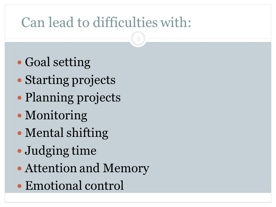 Can lead to difficulties with: Block & Lendman, Grade 13 5 Goal setting Starting projects Planning projects Monitoring Mental shifting Judging time At