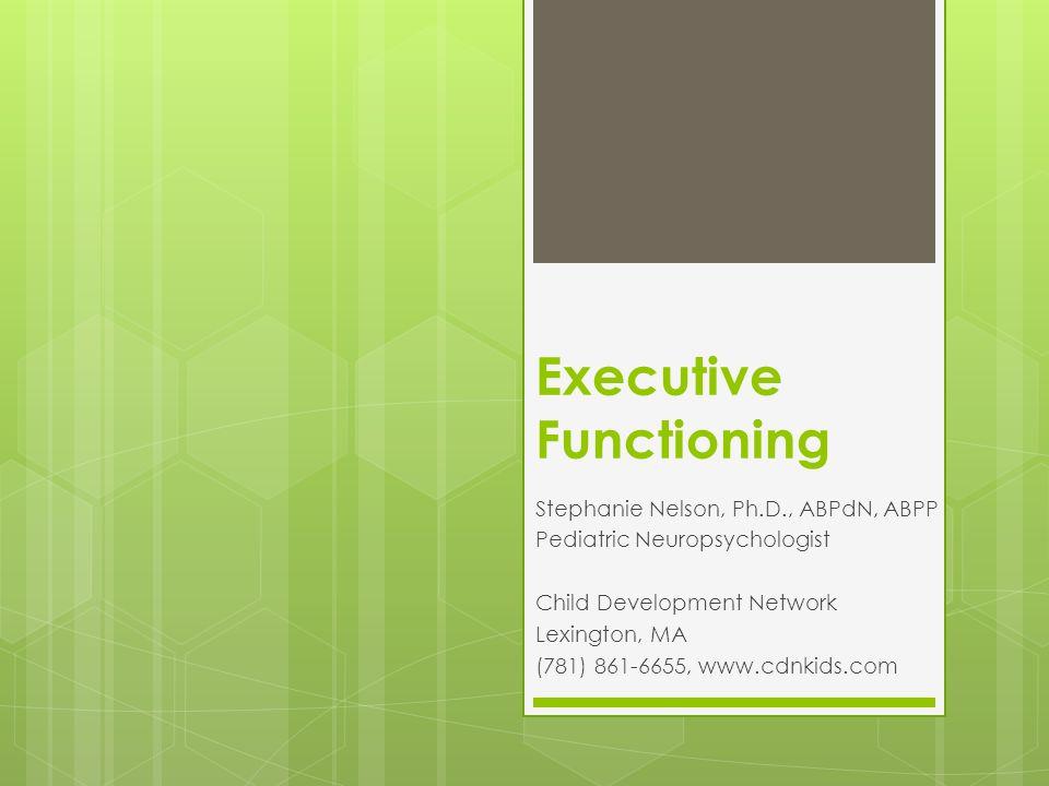 Executive Functioning Stephanie Nelson, Ph.D., ABPdN, ABPP Pediatric Neuropsychologist Child Development Network Lexington, MA (781) 861-6655, www.cdnkids.com
