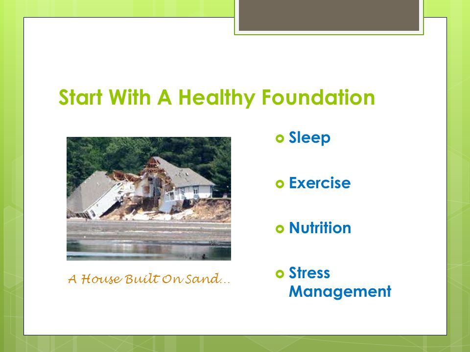 Start With A Healthy Foundation  Sleep  Exercise  Nutrition  Stress Management A House Built On Sand…