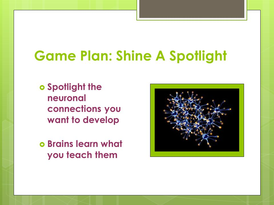 Game Plan: Shine A Spotlight  Spotlight the neuronal connections you want to develop  Brains learn what you teach them
