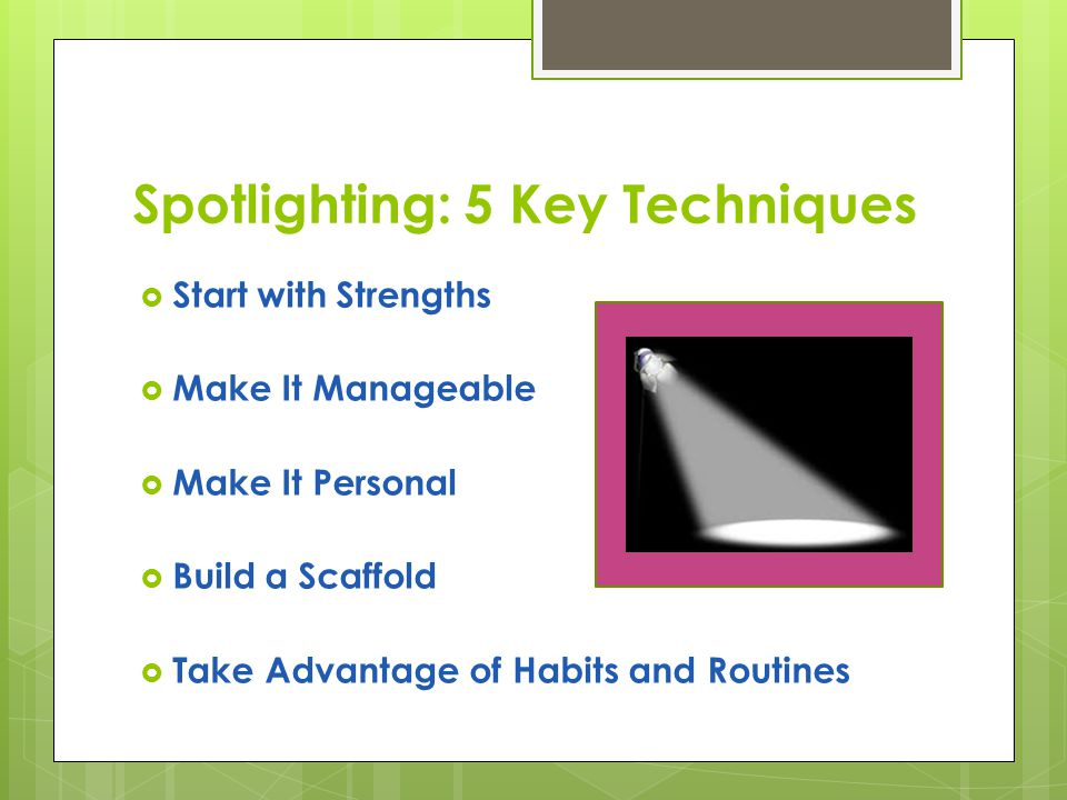 Spotlighting: 5 Key Techniques  Start with Strengths  Make It Manageable  Make It Personal  Build a Scaffold  Take Advantage of Habits and Routines