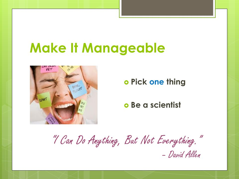 "Make It Manageable  Pick one thing  Be a scientist ""I Can Do Anything, But Not Everything."" – David Allen"