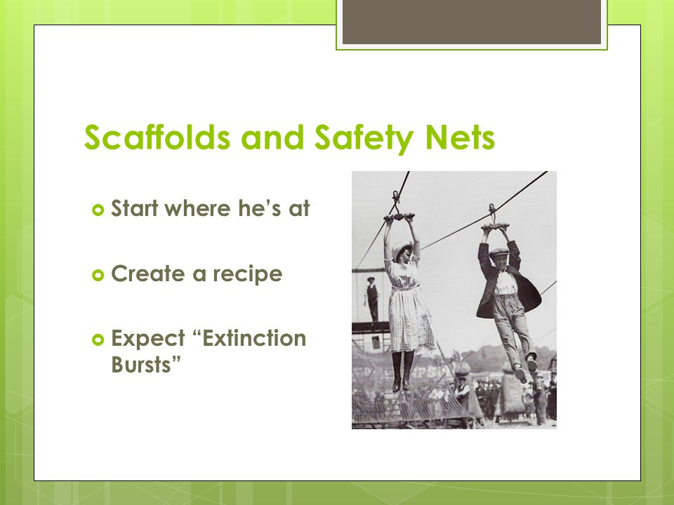 "Scaffolds and Safety Nets  Start where he's at  Create a recipe  Expect ""Extinction Bursts"""