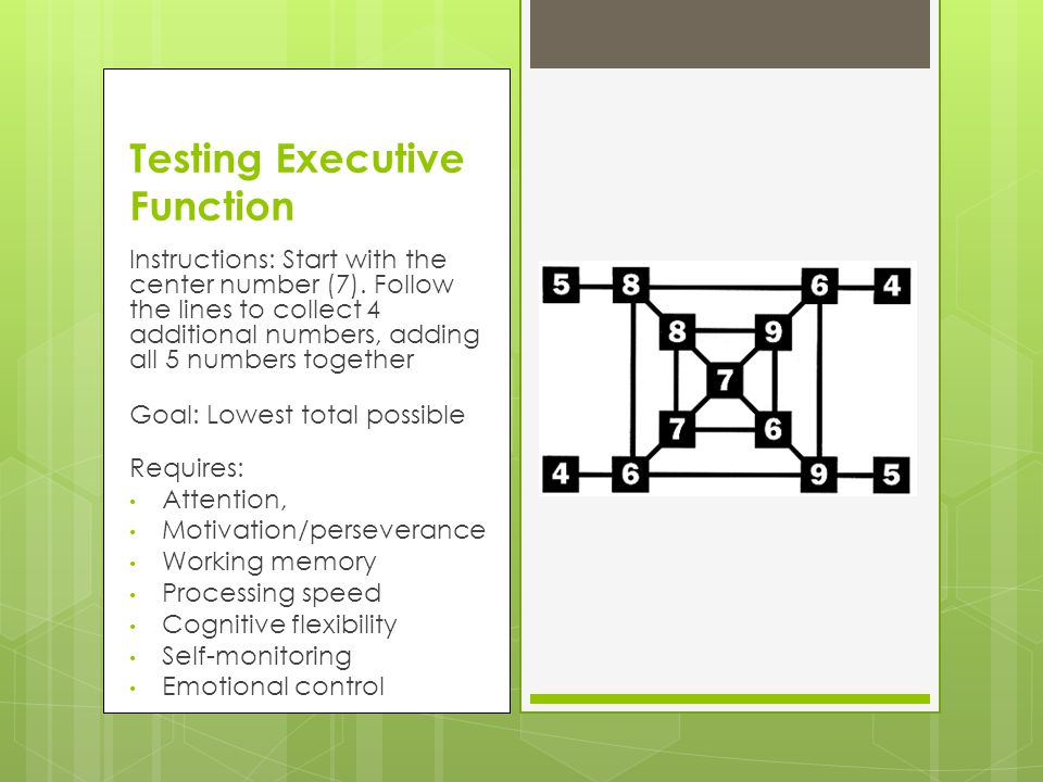 Testing Executive Function Instructions: Start with the center number (7). Follow the lines to collect 4 additional numbers, adding all 5 numbers toge