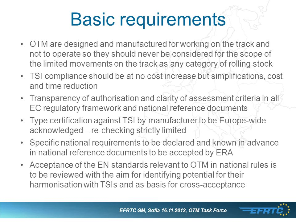 Basic requirements EFRTC GM, Sofia 16.11.2012, OTM Task Force OTM are designed and manufactured for working on the track and not to operate so they should never be considered for the scope of the limited movements on the track as any category of rolling stock TSI compliance should be at no cost increase but simplifications, cost and time reduction Transparency of authorisation and clarity of assessment criteria in all EC regulatory framework and national reference documents Type certification against TSI by manufacturer to be Europe-wide acknowledged – re-checking strictly limited Specific national requirements to be declared and known in advance in national reference documents to be accepted by ERA Acceptance of the EN standards relevant to OTM in national rules is to be reviewed with the aim for identifying potential for their harmonisation with TSIs and as basis for cross-acceptance