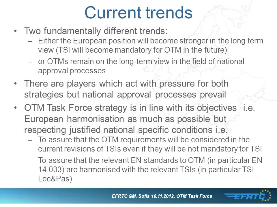 EFRTC GM, Sofia 16.11.2012, OTM Task Force Current trends Two fundamentally different trends: –Either the European position will become stronger in th