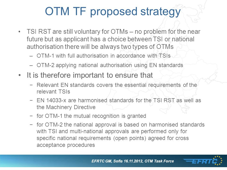 EFRTC GM, Sofia 16.11.2012, OTM Task Force OTM TF proposed strategy TSI RST are still voluntary for OTMs – no problem for the near future but as applicant has a choice between TSI or national authorisation there will be always two types of OTMs –OTM-1 with full authorisation in accordance with TSIs –OTM-2 applying national authorisation using EN standards It is therefore important to ensure that −Relevant EN standards covers the essential requirements of the relevant TSIs −EN 14033-x are harmonised standards for the TSI RST as well as the Machinery Directive −for OTM-1 the mutual recognition is granted −for OTM-2 the national approval is based on harmonised standards with TSI and multi-national approvals are performed only for specific national requirements (open points) agreed for cross acceptance procedures