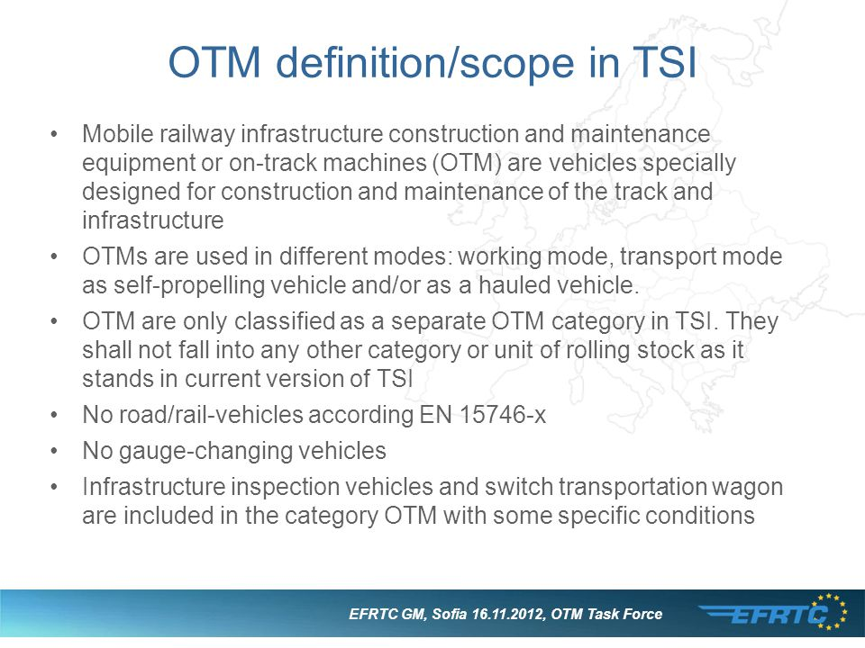 EFRTC GM, Sofia 16.11.2012, OTM Task Force OTM definition/scope in TSI Mobile railway infrastructure construction and maintenance equipment or on-track machines (OTM) are vehicles specially designed for construction and maintenance of the track and infrastructure OTMs are used in different modes: working mode, transport mode as self-propelling vehicle and/or as a hauled vehicle.