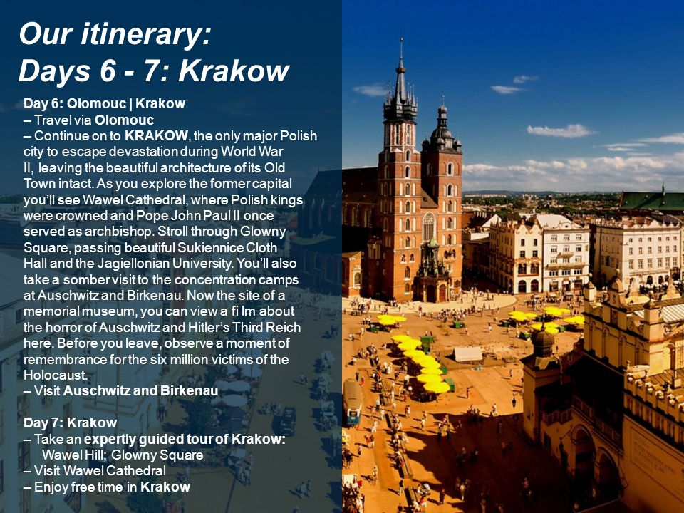 Our itinerary: Days 6 - 7: Krakow Day 6: Olomouc | Krakow – Travel via Olomouc – Continue on to KRAKOW, the only major Polish city to escape devastation during World War II, leaving the beautiful architecture of its Old Town intact.