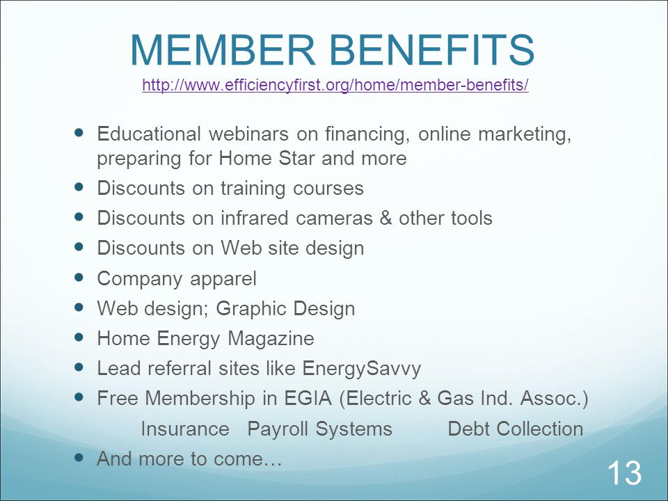 MEMBER BENEFITS http://www.efficiencyfirst.org/home/member-benefits/http://www.efficiencyfirst.org/home/member-benefits/ Educational webinars on financing, online marketing, preparing for Home Star and more Discounts on training courses Discounts on infrared cameras & other tools Discounts on Web site design Company apparel Web design; Graphic Design Home Energy Magazine Lead referral sites like EnergySavvy Free Membership in EGIA (Electric & Gas Ind.