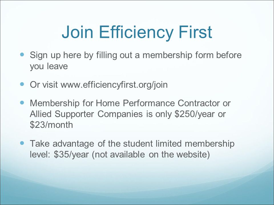 Join Efficiency First Sign up here by filling out a membership form before you leave Or visit www.efficiencyfirst.org/join Membership for Home Performance Contractor or Allied Supporter Companies is only $250/year or $23/month Take advantage of the student limited membership level: $35/year (not available on the website)