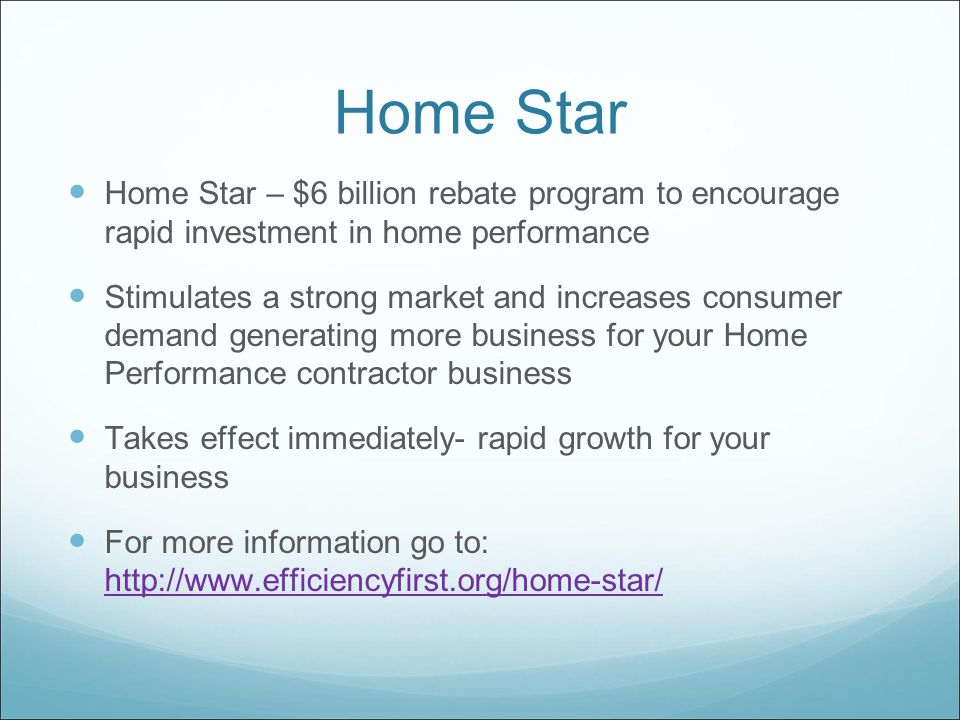 Home Star Home Star – $6 billion rebate program to encourage rapid investment in home performance Stimulates a strong market and increases consumer demand generating more business for your Home Performance contractor business Takes effect immediately- rapid growth for your business For more information go to: http://www.efficiencyfirst.org/home-star/ http://www.efficiencyfirst.org/home-star/