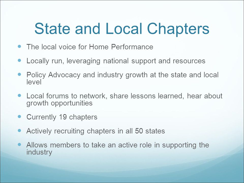 State and Local Chapters The local voice for Home Performance Locally run, leveraging national support and resources Policy Advocacy and industry growth at the state and local level Local forums to network, share lessons learned, hear about growth opportunities Currently 19 chapters Actively recruiting chapters in all 50 states Allows members to take an active role in supporting the industry