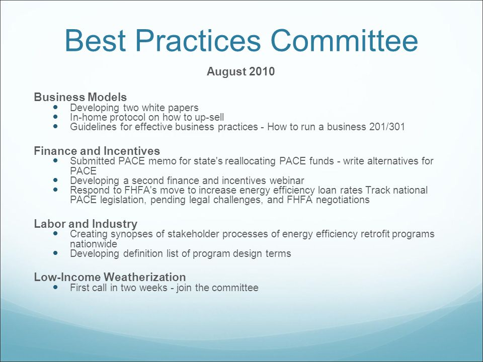 Best Practices Committee August 2010 Business Models Developing two white papers In-home protocol on how to up-sell Guidelines for effective business practices - How to run a business 201/301 Finance and Incentives Submitted PACE memo for state s reallocating PACE funds - write alternatives for PACE Developing a second finance and incentives webinar Respond to FHFA s move to increase energy efficiency loan rates Track national PACE legislation, pending legal challenges, and FHFA negotiations Labor and Industry Creating synopses of stakeholder processes of energy efficiency retrofit programs nationwide Developing definition list of program design terms Low-Income Weatherization First call in two weeks - join the committee