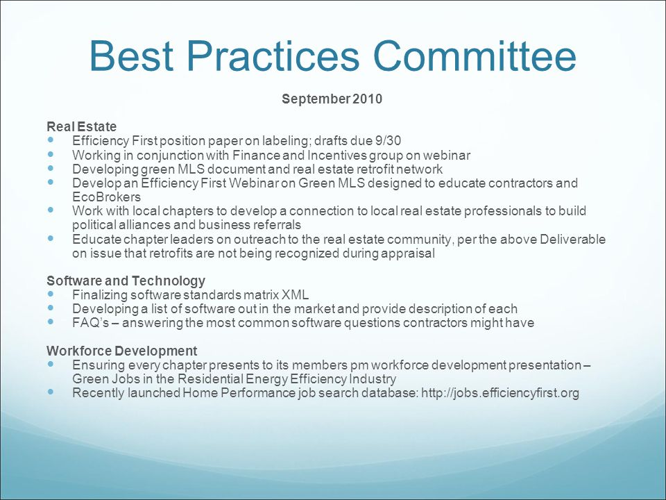 Best Practices Committee September 2010 Real Estate Efficiency First position paper on labeling; drafts due 9/30 Working in conjunction with Finance and Incentives group on webinar Developing green MLS document and real estate retrofit network Develop an Efficiency First Webinar on Green MLS designed to educate contractors and EcoBrokers Work with local chapters to develop a connection to local real estate professionals to build political alliances and business referrals Educate chapter leaders on outreach to the real estate community, per the above Deliverable on issue that retrofits are not being recognized during appraisal Software and Technology Finalizing software standards matrix XML Developing a list of software out in the market and provide description of each FAQ's – answering the most common software questions contractors might have Workforce Development Ensuring every chapter presents to its members pm workforce development presentation – Green Jobs in the Residential Energy Efficiency Industry Recently launched Home Performance job search database: http://jobs.efficiencyfirst.org