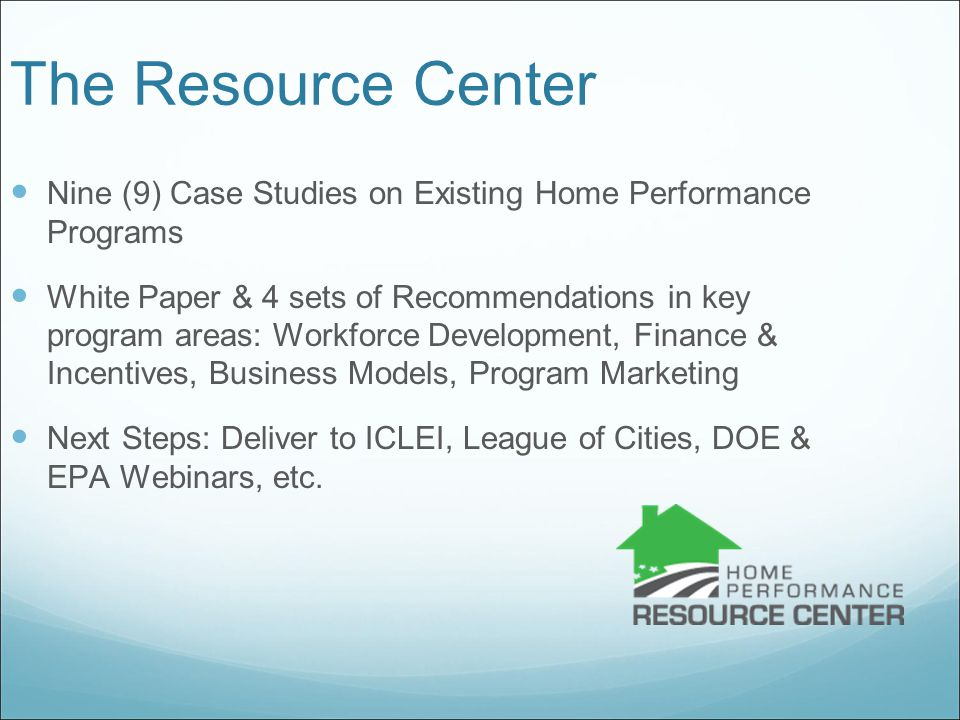 The Resource Center Nine (9) Case Studies on Existing Home Performance Programs White Paper & 4 sets of Recommendations in key program areas: Workforce Development, Finance & Incentives, Business Models, Program Marketing Next Steps: Deliver to ICLEI, League of Cities, DOE & EPA Webinars, etc.