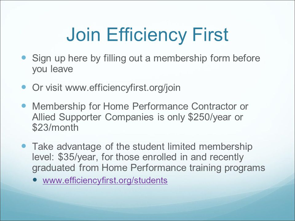 Join Efficiency First Sign up here by filling out a membership form before you leave Or visit www.efficiencyfirst.org/join Membership for Home Performance Contractor or Allied Supporter Companies is only $250/year or $23/month Take advantage of the student limited membership level: $35/year, for those enrolled in and recently graduated from Home Performance training programs www.efficiencyfirst.org/students